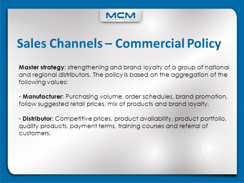 Sales Channels – Commercial Policy Master strategy : strengthening and brand loyalty of a group of national and regional distributors. The policy is b