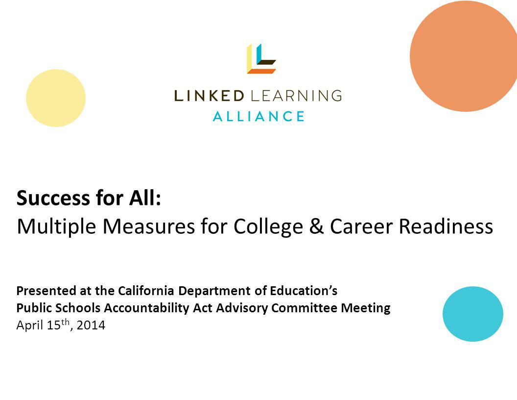 The Linked Learning Alliance A statewide coalition dedicated to improving Californias high schools and preparing students for success in college, career, and life.