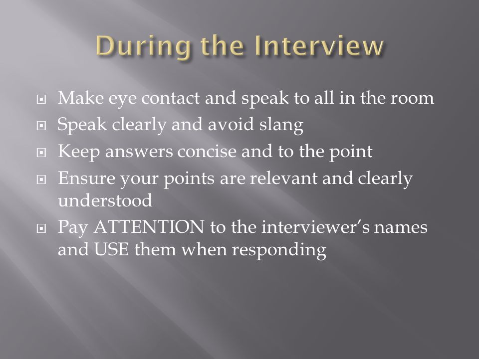 Make eye contact and speak to all in the room Speak clearly and avoid slang Keep answers concise and to the point Ensure your points are relevant and clearly understood Pay ATTENTION to the interviewers names and USE them when responding