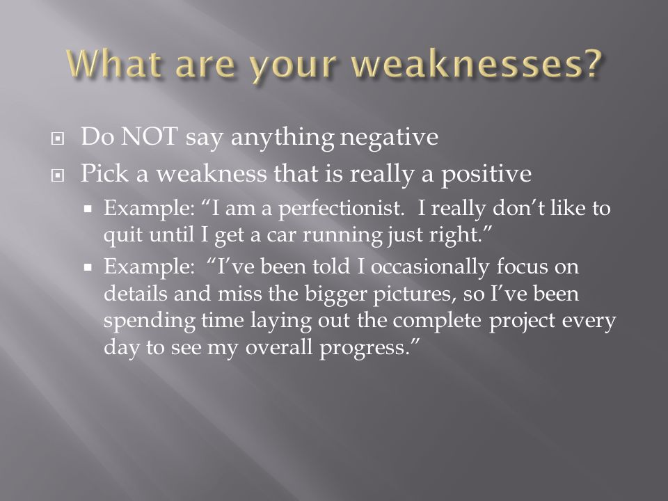 Do NOT say anything negative Pick a weakness that is really a positive Example: I am a perfectionist.