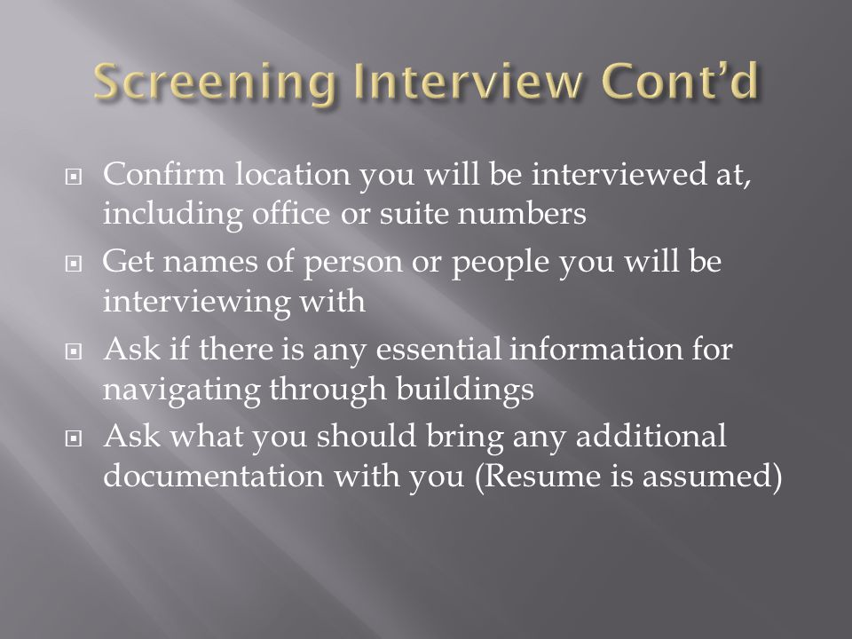 Confirm location you will be interviewed at, including office or suite numbers Get names of person or people you will be interviewing with Ask if there is any essential information for navigating through buildings Ask what you should bring any additional documentation with you (Resume is assumed)