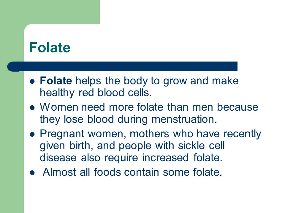 Folate Folate helps the body to grow and make healthy red blood cells.
