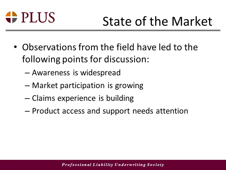 Professional Liability Underwriting Society State of the Market Observations from the field have led to the following points for discussion: – Awareness is widespread – Market participation is growing – Claims experience is building – Product access and support needs attention