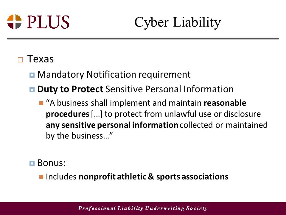 Professional Liability Underwriting Society Cyber Liability Texas Mandatory Notification requirement Duty to Protect Sensitive Personal Information A business shall implement and maintain reasonable procedures […] to protect from unlawful use or disclosure any sensitive personal information collected or maintained by the business… Bonus: Includes nonprofit athletic & sports associations