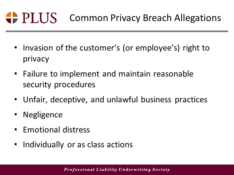 Professional Liability Underwriting Society Common Privacy Breach Allegations Invasion of the customers (or employees) right to privacy Failure to implement and maintain reasonable security procedures Unfair, deceptive, and unlawful business practices Negligence Emotional distress Individually or as class actions