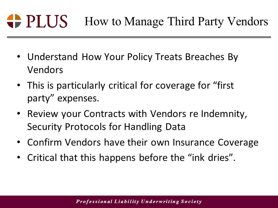 Professional Liability Underwriting Society How to Manage Third Party Vendors Understand How Your Policy Treats Breaches By Vendors This is particularly critical for coverage for first party expenses.