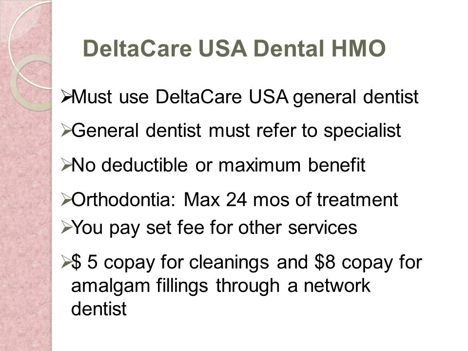 Must use DeltaCare USA general dentist General dentist must refer to specialist No deductible or maximum benefit Orthodontia: Max 24 mos of treatment You pay set fee for other services $ 5 copay for cleanings and $8 copay for amalgam fillings through a network dentist DeltaCare USA Dental HMO