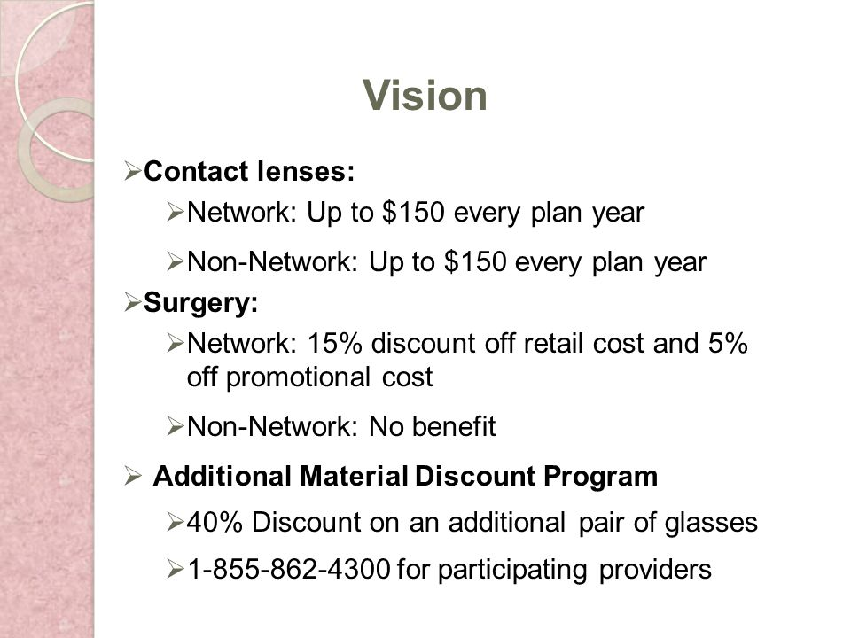Contact lenses: Network: Up to $150 every plan year Non-Network: Up to $150 every plan year Surgery: Network: 15% discount off retail cost and 5% off promotional cost Non-Network: No benefit Additional Material Discount Program 40% Discount on an additional pair of glasses 1-855-862-4300 for participating providers Vision
