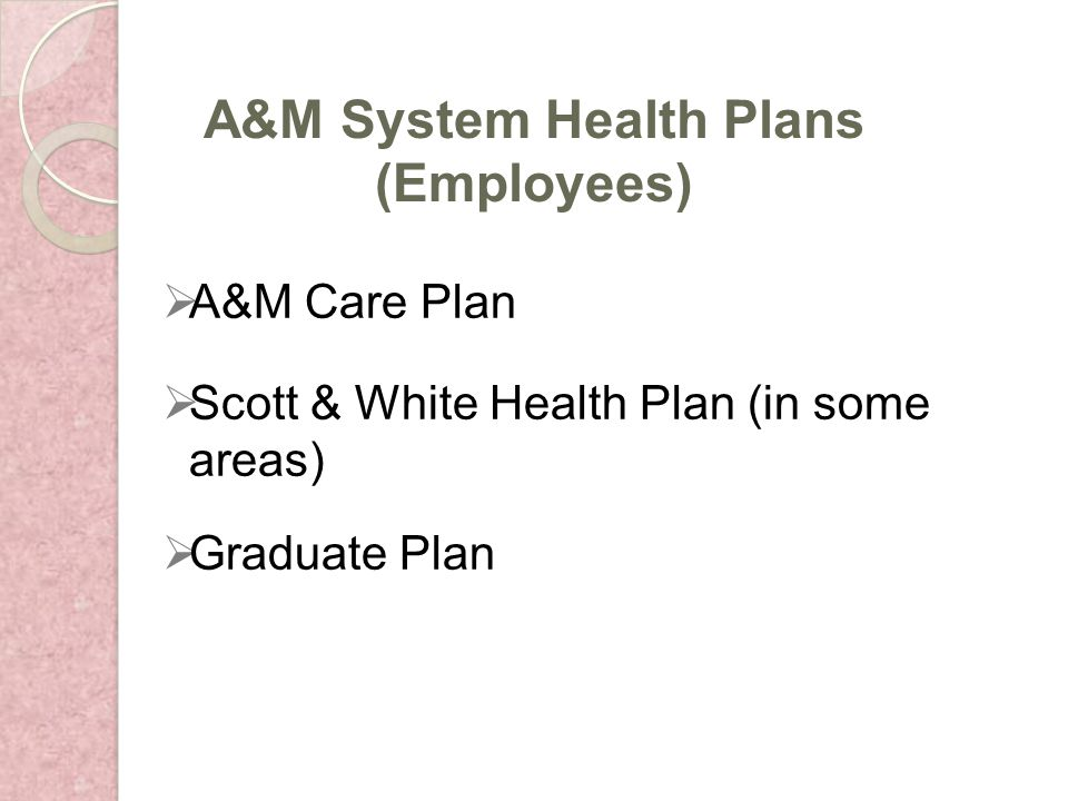 A&M Care Plan Scott & White Health Plan (in some areas) Graduate Plan A&M System Health Plans (Employees)