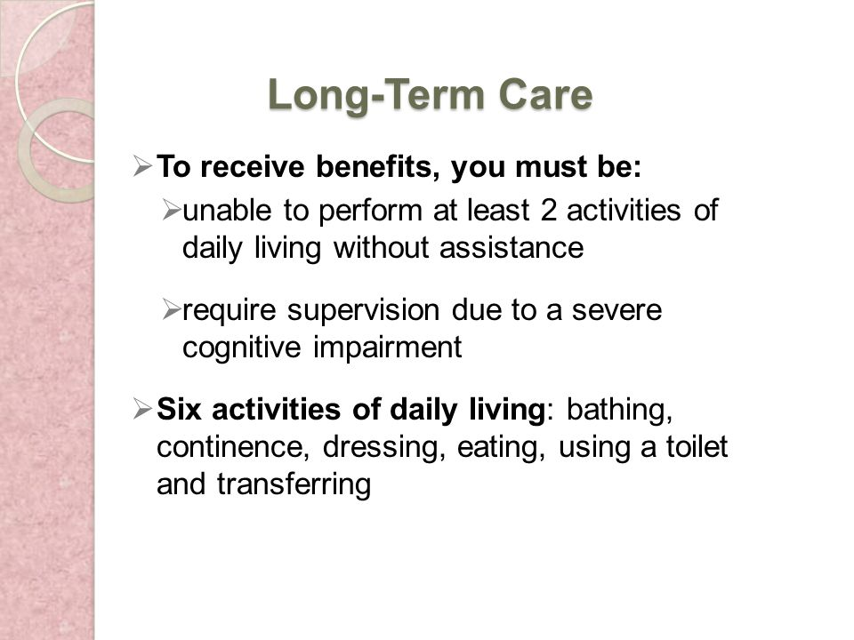 Long-Term Care To receive benefits, you must be: unable to perform at least 2 activities of daily living without assistance require supervision due to a severe cognitive impairment Six activities of daily living: bathing, continence, dressing, eating, using a toilet and transferring