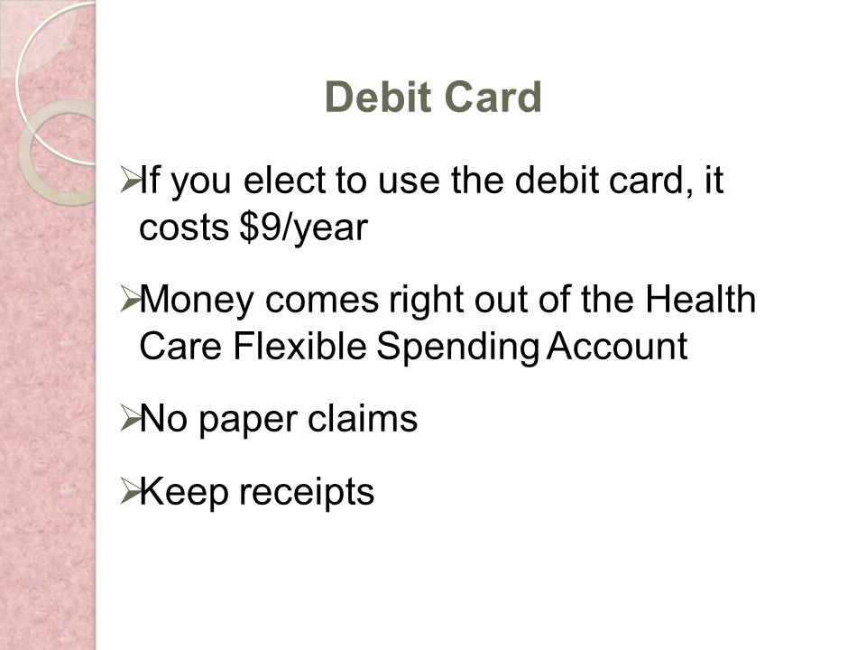 If you elect to use the debit card, it costs $9/year Money comes right out of the Health Care Flexible Spending Account No paper claims Keep receipts Debit Card