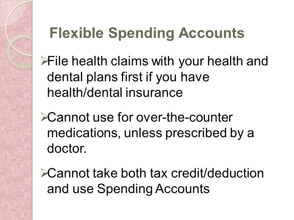File health claims with your health and dental plans first if you have health/dental insurance Cannot use for over-the-counter medications, unless prescribed by a doctor.