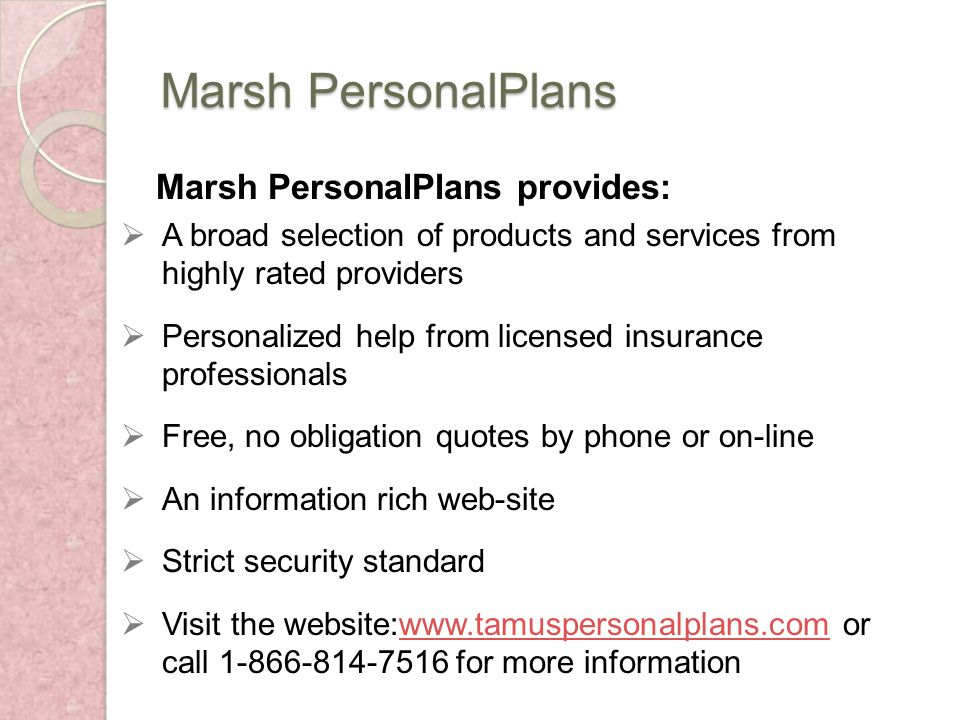 Marsh PersonalPlans Marsh PersonalPlans provides: A broad selection of products and services from highly rated providers Personalized help from licensed insurance professionals Free, no obligation quotes by phone or on-line An information rich web-site Strict security standard Visit the website:www.tamuspersonalplans.com or call 1-866-814-7516 for more informationwww.tamuspersonalplans.com