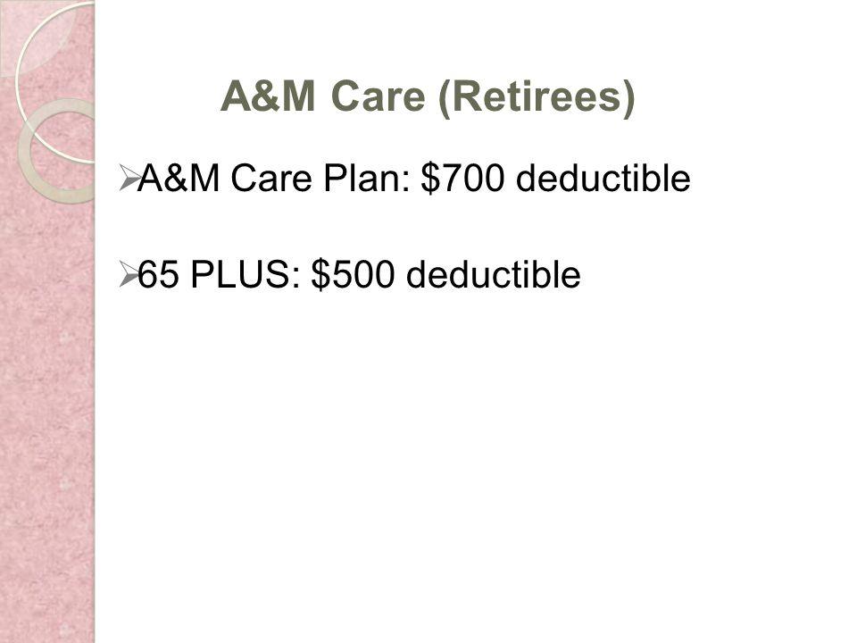 A&M Care Plan: $700 deductible 65 PLUS: $500 deductible A&M Care (Retirees)