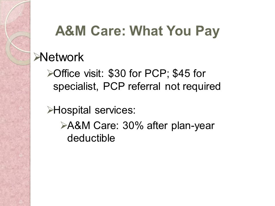 Network Office visit: $30 for PCP; $45 for specialist, PCP referral not required Hospital services: A&M Care: 30% after plan-year deductible A&M Care: What You Pay