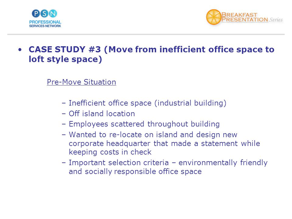 CASE STUDY #3 (Move from inefficient office space to loft style space) Pre-Move Situation –Inefficient office space (industrial building) –Off island location –Employees scattered throughout building –Wanted to re-locate on island and design new corporate headquarter that made a statement while keeping costs in check –Important selection criteria – environmentally friendly and socially responsible office space