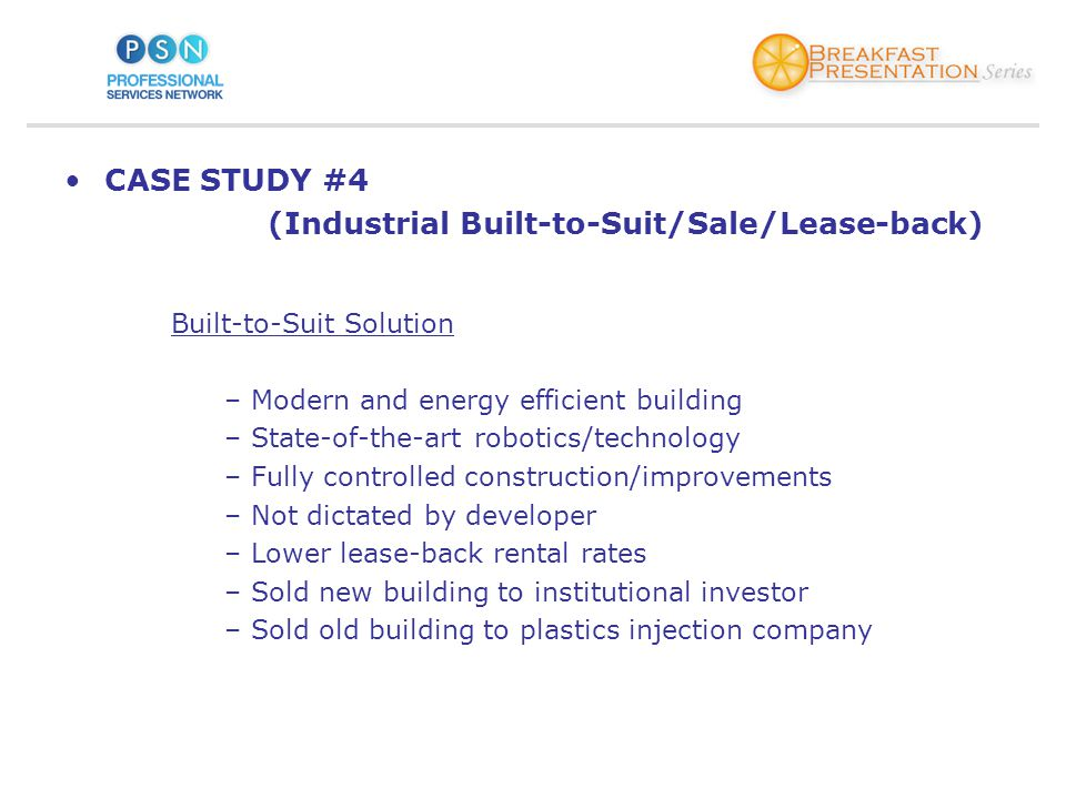 CASE STUDY #4 (Industrial Built-to-Suit/Sale/Lease-back) Built-to-Suit Solution –Modern and energy efficient building –State-of-the-art robotics/technology –Fully controlled construction/improvements –Not dictated by developer –Lower lease-back rental rates –Sold new building to institutional investor –Sold old building to plastics injection company