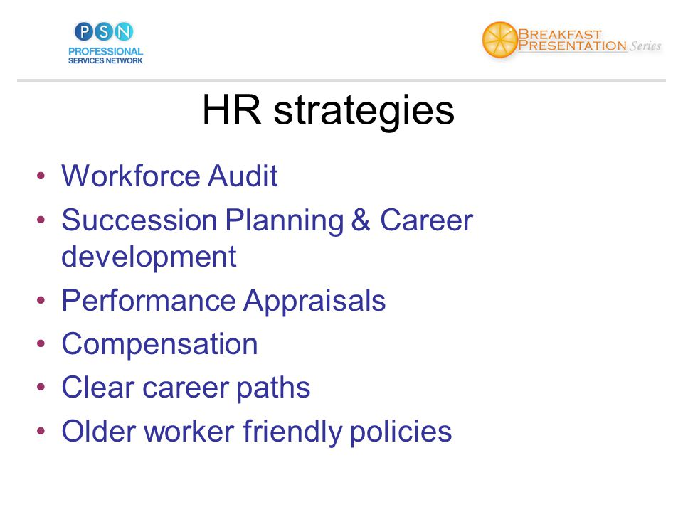 HR strategies Workforce Audit Succession Planning & Career development Performance Appraisals Compensation Clear career paths Older worker friendly policies