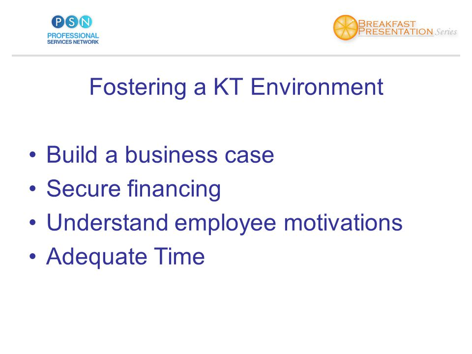 Fostering a KT Environment Build a business case Secure financing Understand employee motivations Adequate Time