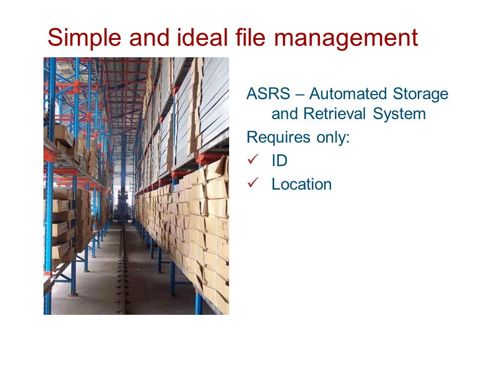 Simple and ideal file management ASRS – Automated Storage and Retrieval System Requires only: ID Location