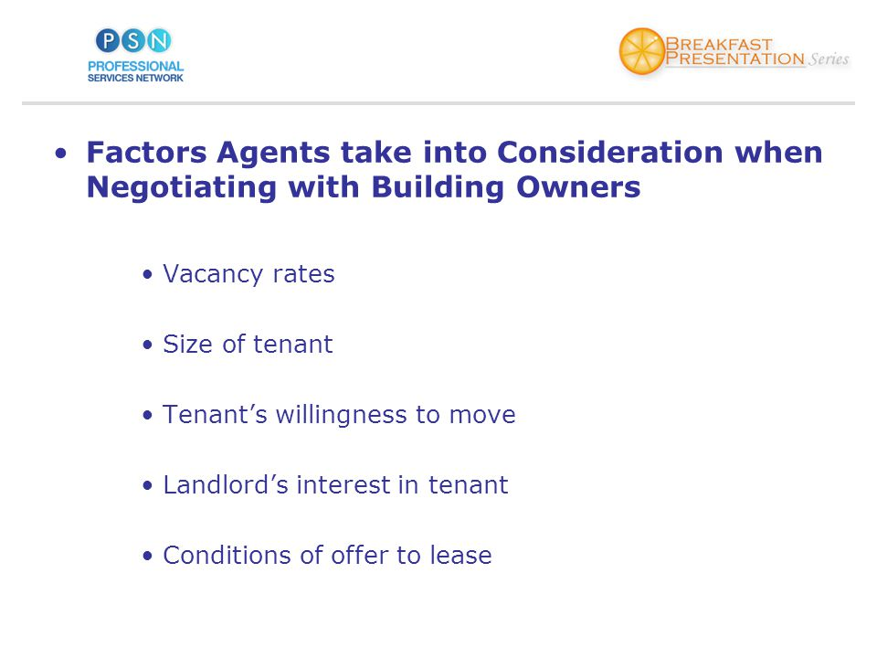 Factors Agents take into Consideration when Negotiating with Building Owners Vacancy rates Size of tenant Tenants willingness to move Landlords interest in tenant Conditions of offer to lease