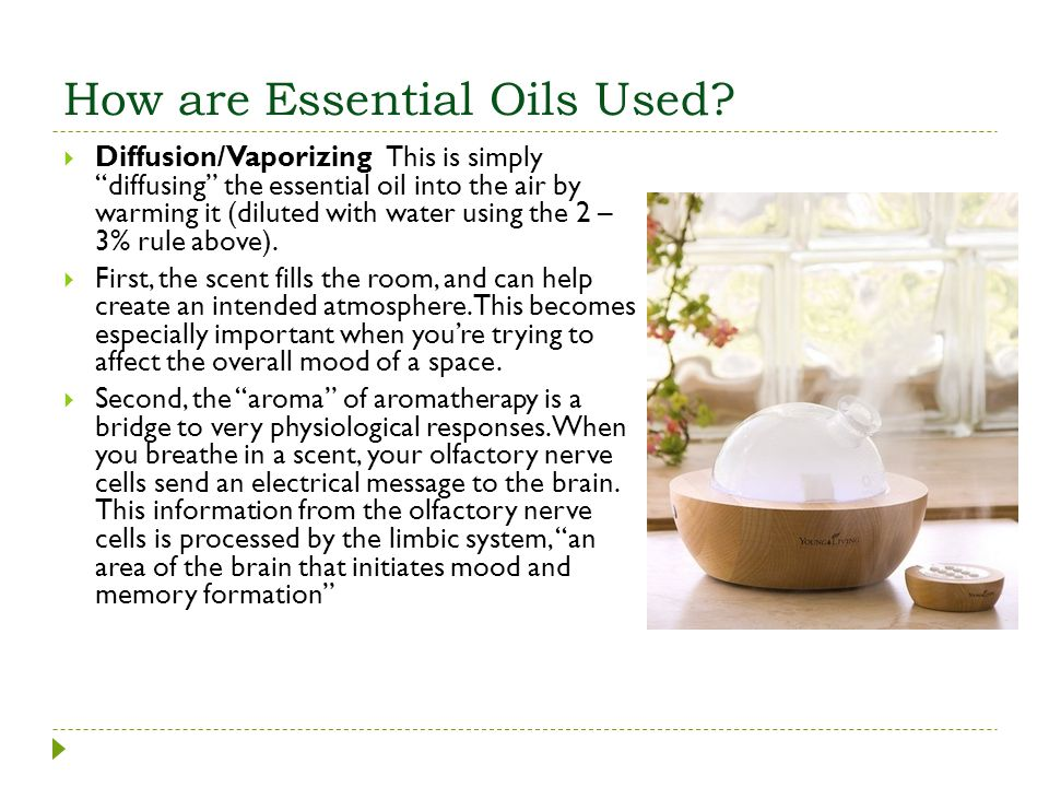 How are Essential Oils Used? Diffusion/Vaporizing This is simply diffusing the essential oil into the air by warming it (diluted with water using the