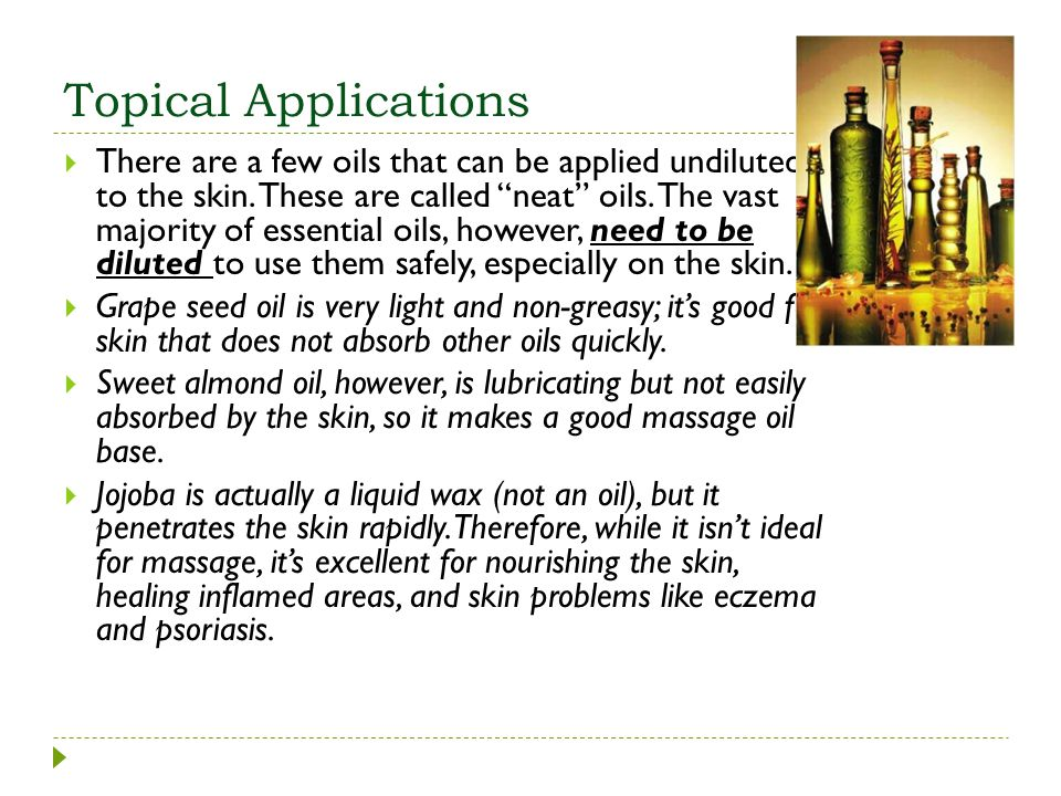 Topical Applications There are a few oils that can be applied undiluted to the skin. These are called neat oils. The vast majority of essential oils,