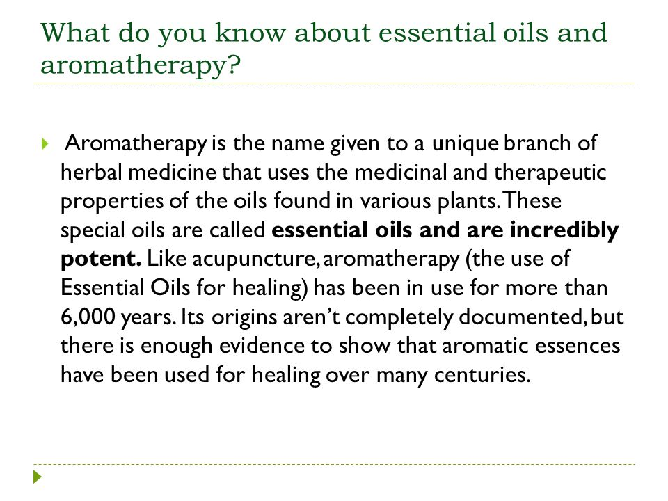 What do you know about essential oils and aromatherapy? Aromatherapy is the name given to a unique branch of herbal medicine that uses the medicinal a