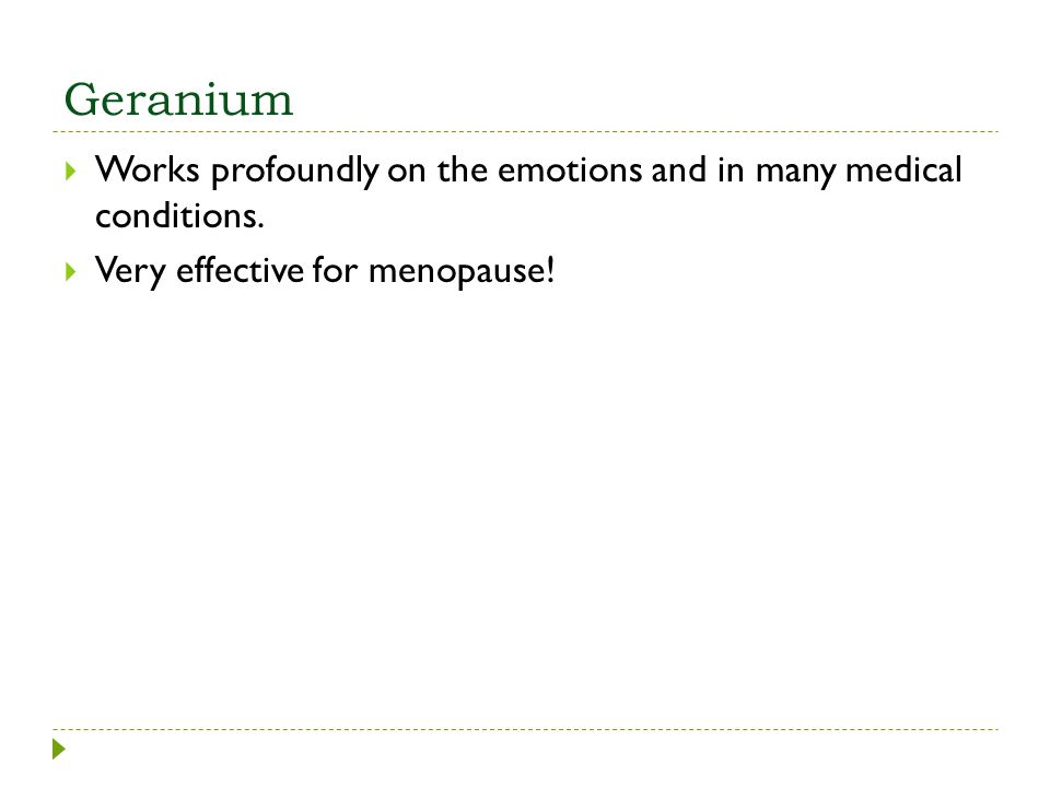 Geranium Works profoundly on the emotions and in many medical conditions. Very effective for menopause!