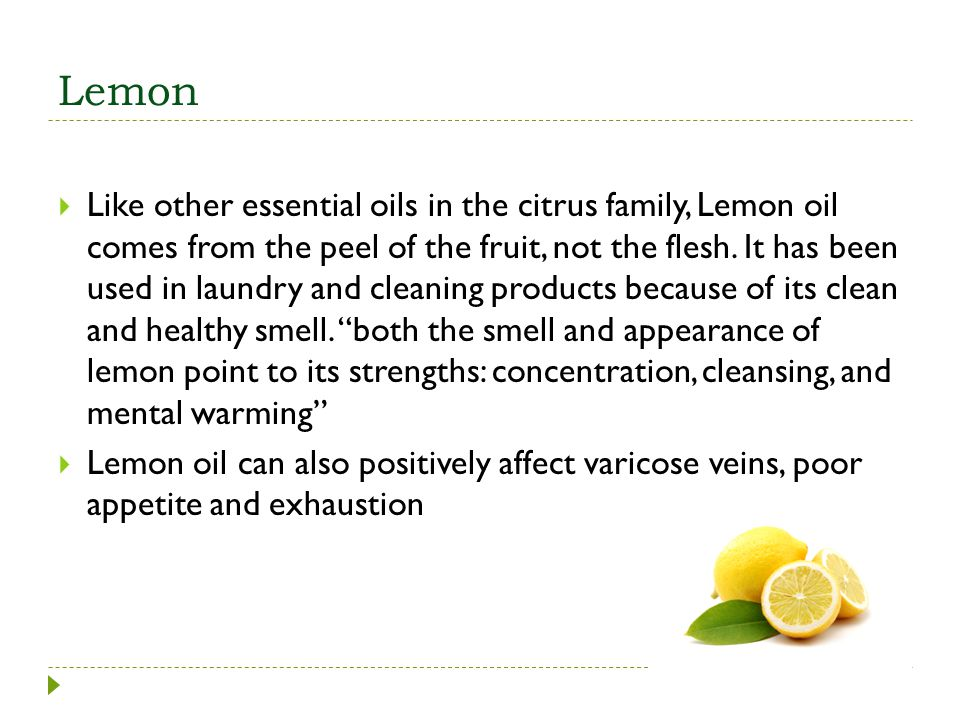 Lemon Like other essential oils in the citrus family, Lemon oil comes from the peel of the fruit, not the flesh. It has been used in laundry and clean