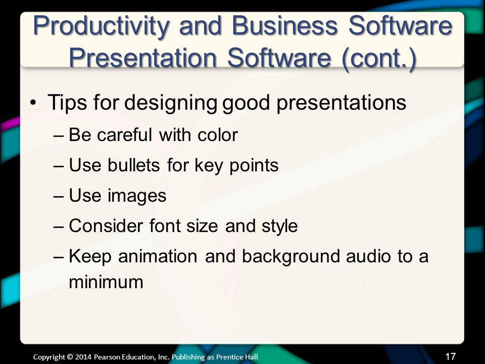 17 Productivity and Business Software Presentation Software (cont.) Copyright © 2014 Pearson Education, Inc. Publishing as Prentice Hall Tips for desi