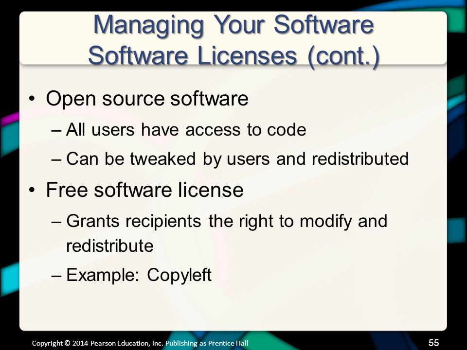 Managing Your Software Software Licenses (cont.) Open source software –All users have access to code –Can be tweaked by users and redistributed Free s