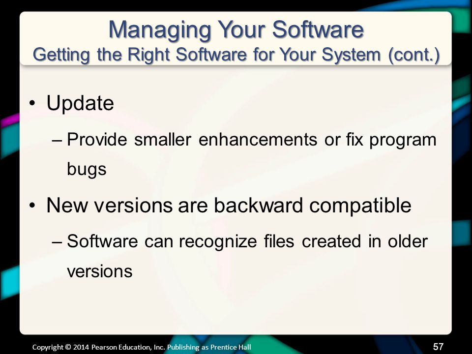 Managing Your Software Getting the Right Software for Your System (cont.) Update –Provide smaller enhancements or fix program bugs New versions are ba