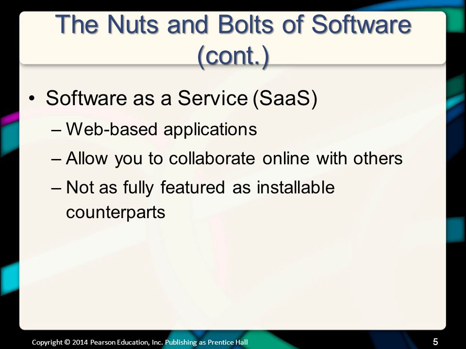 The Nuts and Bolts of Software (cont.) Software as a Service (SaaS) –Web-based applications –Allow you to collaborate online with others –Not as fully