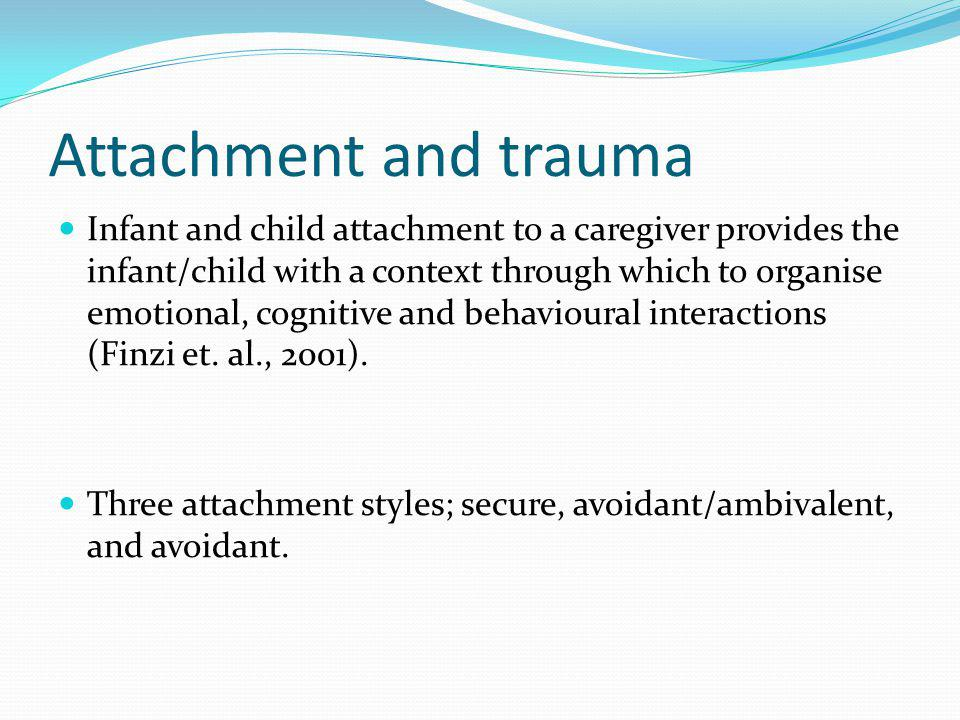Attachment and trauma Infant and child attachment to a caregiver provides the infant/child with a context through which to organise emotional, cogniti