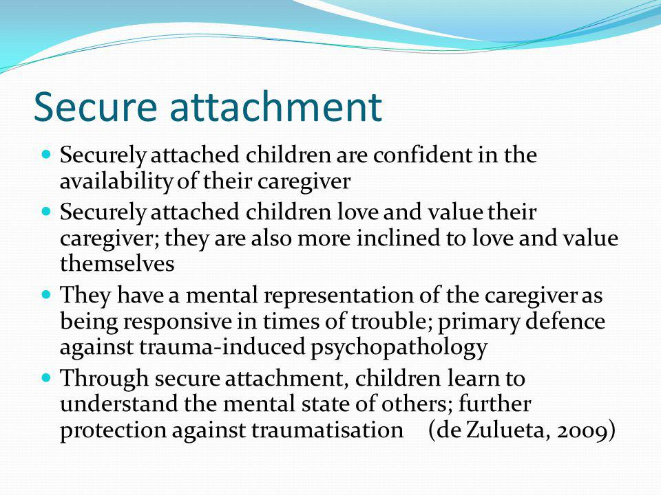 Secure attachment Securely attached children are confident in the availability of their caregiver Securely attached children love and value their care