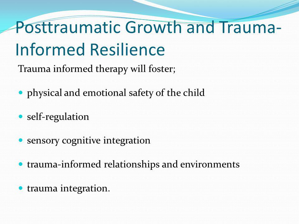Posttraumatic Growth and Trauma- Informed Resilience Trauma informed therapy will foster; physical and emotional safety of the child self-regulation s