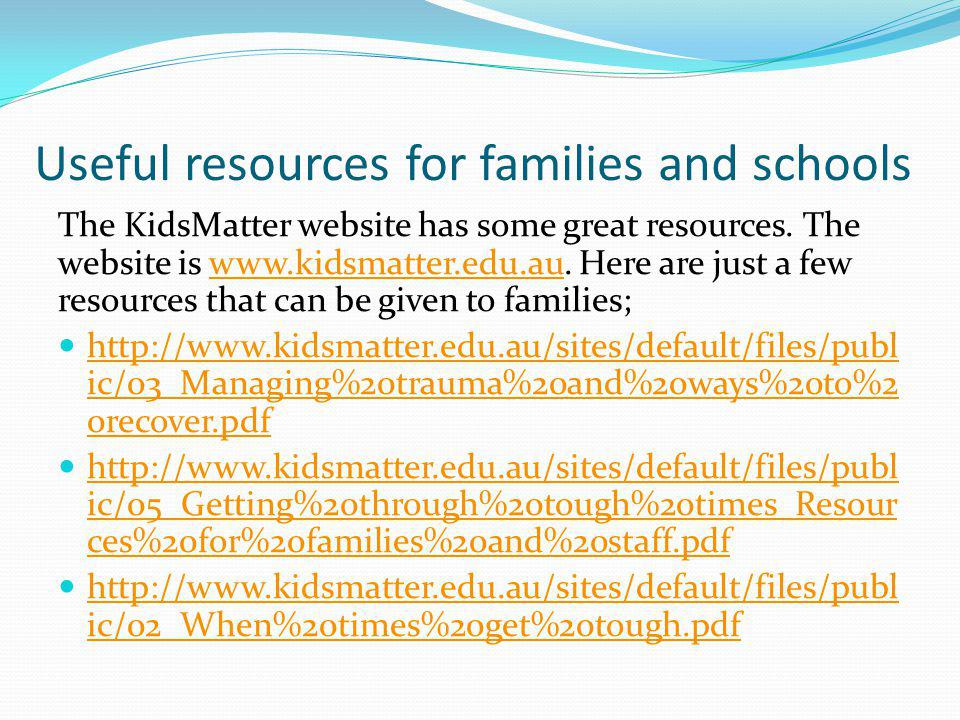 Useful resources for families and schools The KidsMatter website has some great resources. The website is www.kidsmatter.edu.au. Here are just a few r