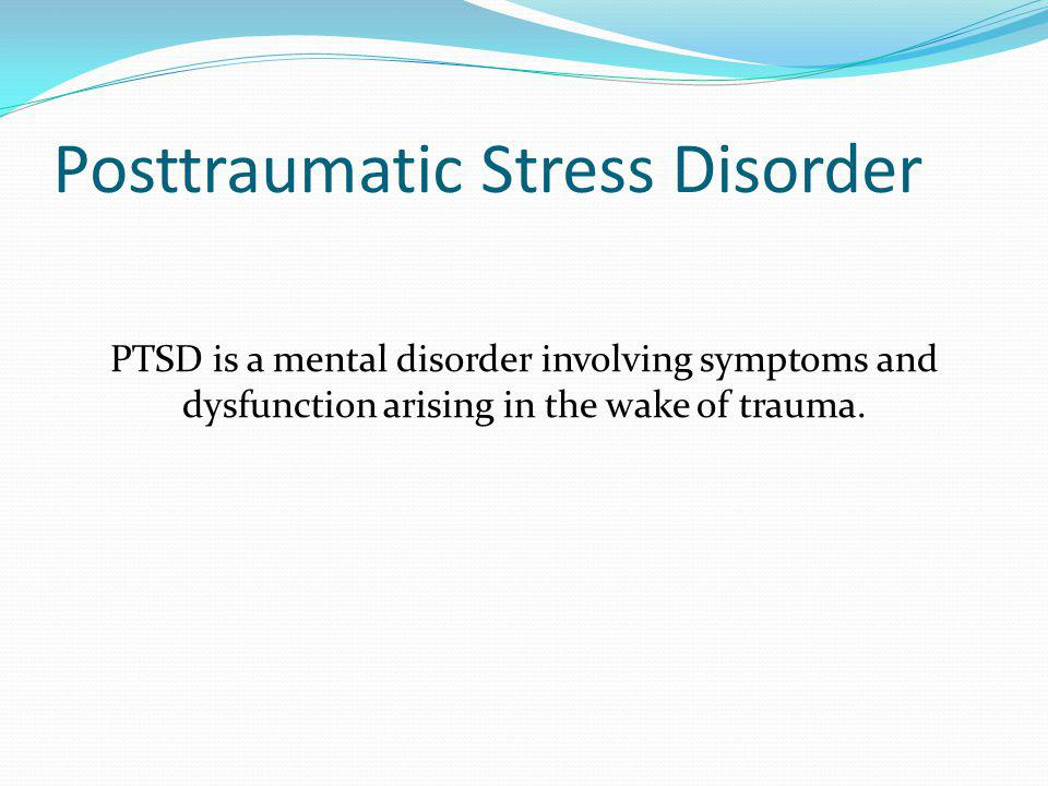 Posttraumatic Stress Disorder PTSD is a mental disorder involving symptoms and dysfunction arising in the wake of trauma.