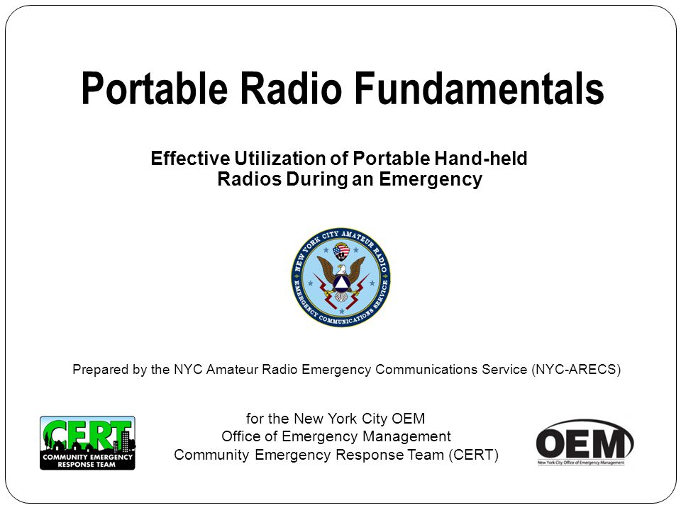 Effective Utilization of Portable Hand-held Radios During an Emergency Portable Radio Fundamentals for the New York City OEM Office of Emergency Management Community Emergency Response Team (CERT) Prepared by the NYC Amateur Radio Emergency Communications Service (NYC-ARECS)