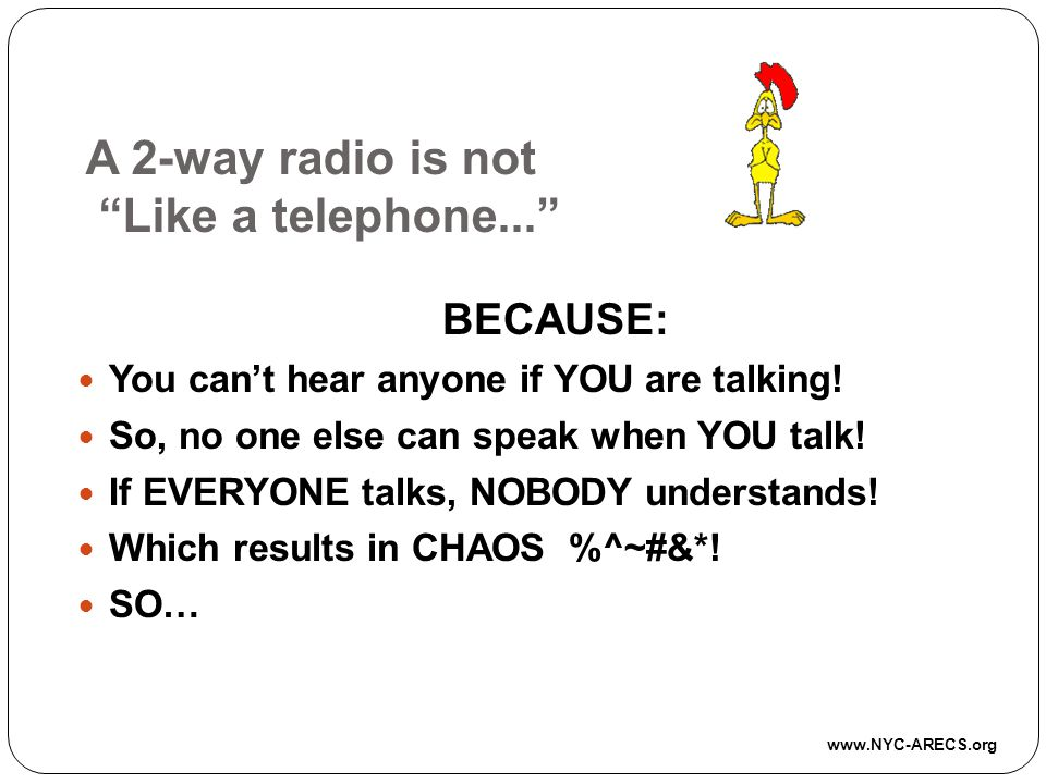 A 2-way radio is not Like a telephone...BECAUSE: You cant hear anyone if YOU are talking.