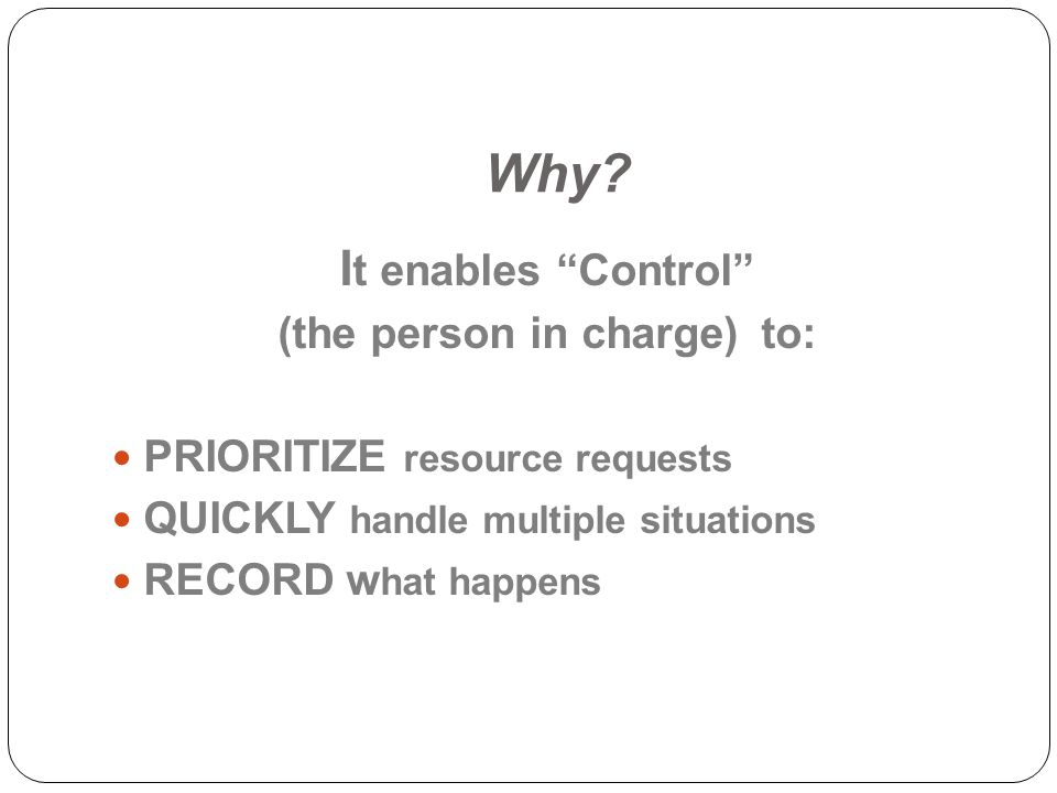 Why? I t enables Control (the person in charge) to: PRIORITIZE resource requests QUICKLY handle multiple situations RECORD w hat happens