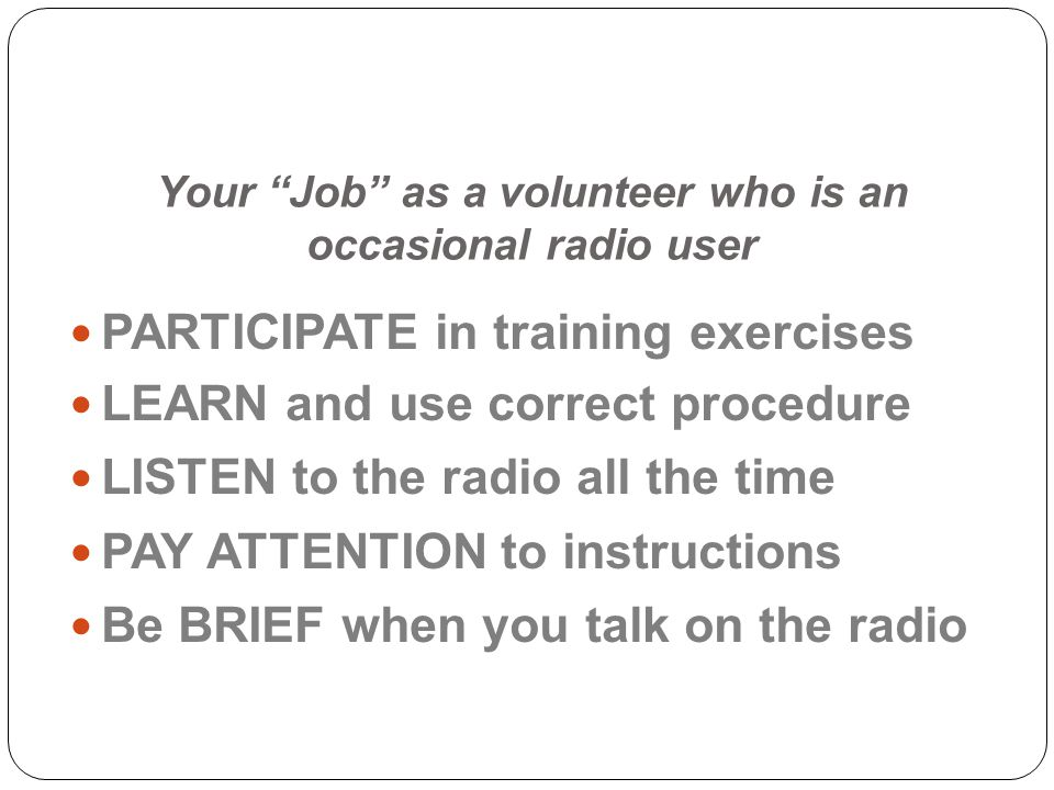 Your Job as a volunteer who is an occasional radio user PARTICIPATE in training exercises LEARN and use correct procedure LISTEN to the radio all the time PAY ATTENTION to instructions Be BRIEF when you talk on the radio