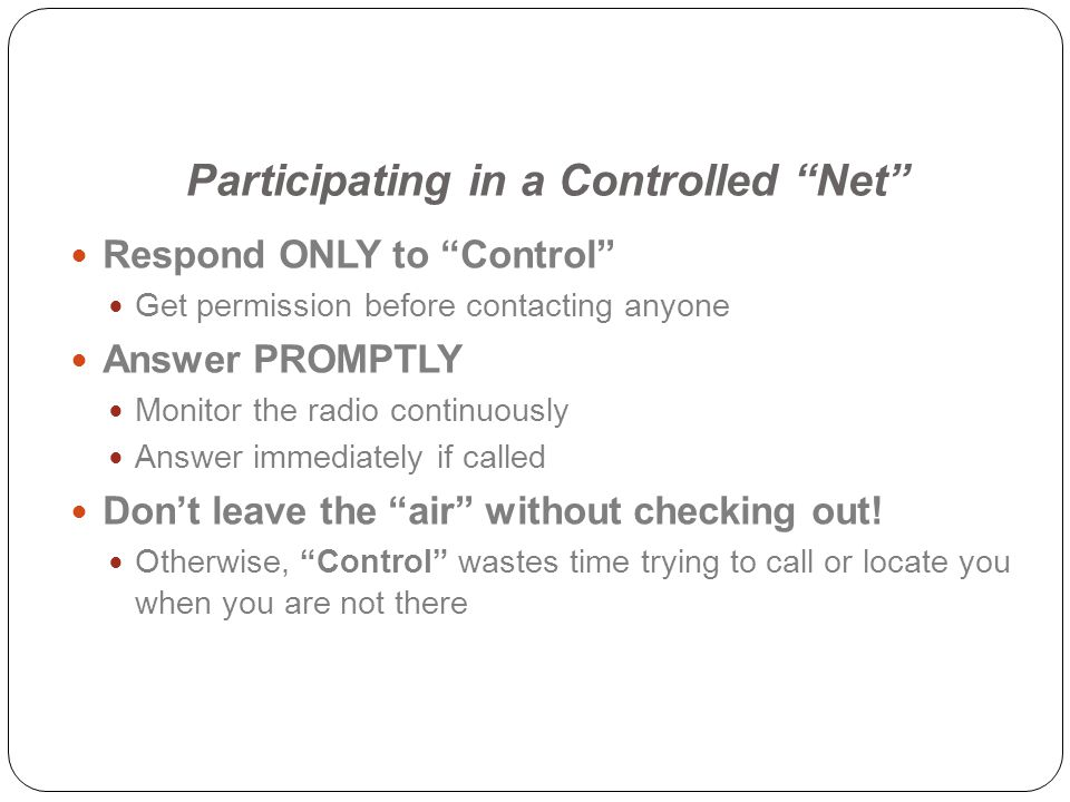 Participating in a Controlled Net Respond ONLY to Control Get permission before contacting anyone Answer PROMPTLY Monitor the radio continuously Answer immediately if called Dont leave the air without checking out.