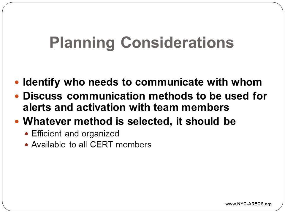 Planning Considerations Identify who needs to communicate with whom Discuss communication methods to be used for alerts and activation with team members Whatever method is selected, it should be Efficient and organized Available to all CERT members www.NYC-ARECS.org
