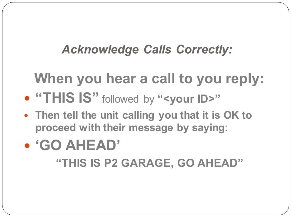 Acknowledge Calls Correctly: When you hear a call to you reply: THIS IS followed by Then tell the unit calling you that it is OK to proceed with their message by saying: GO AHEAD THIS IS P2 GARAGE, GO AHEAD