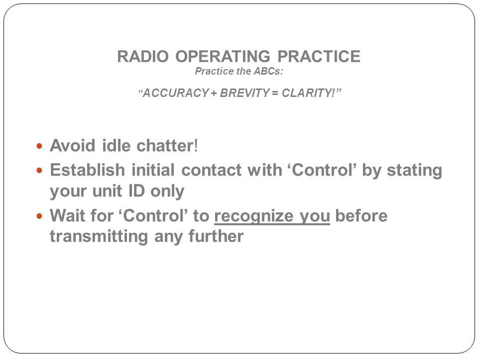 RADIO OPERATING PRACTICE Practice the ABCs: ACCURACY + BREVITY = CLARITY.