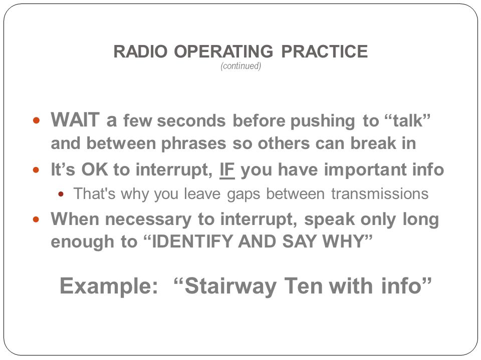 RADIO OPERATING PRACTICE (continued) WAIT a few seconds before pushing to talk and between phrases so others can break in Its OK to interrupt, IF you have important info That s why you leave gaps between transmissions When necessary to interrupt, speak only long enough to IDENTIFY AND SAY WHY Example: Stairway Ten with info
