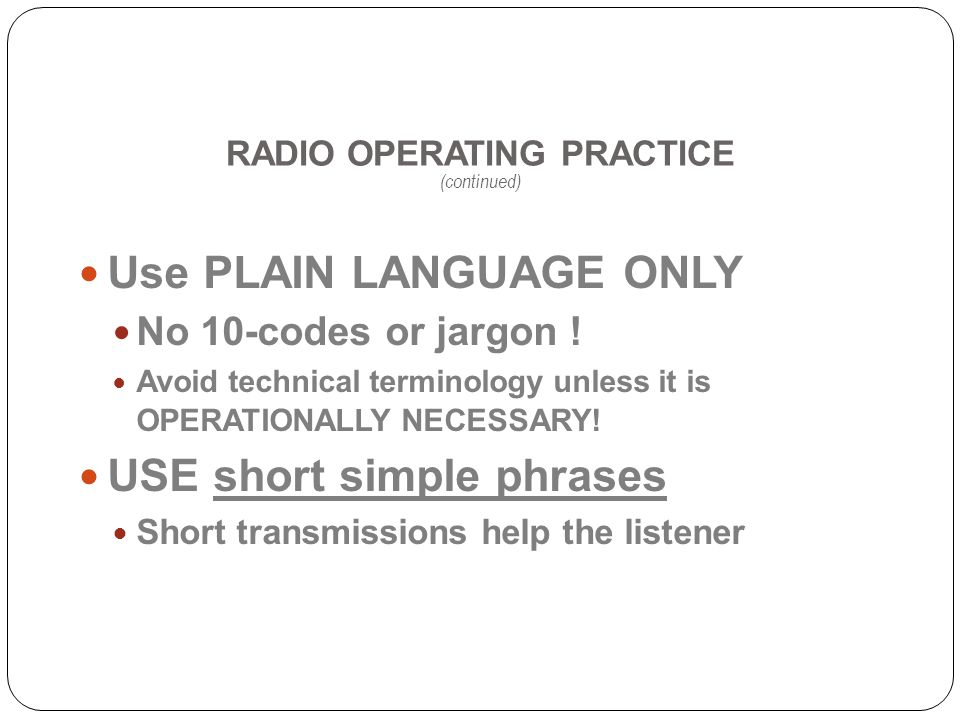RADIO OPERATING PRACTICE (continued) Use PLAIN LANGUAGE ONLY No 10-codes or jargon .