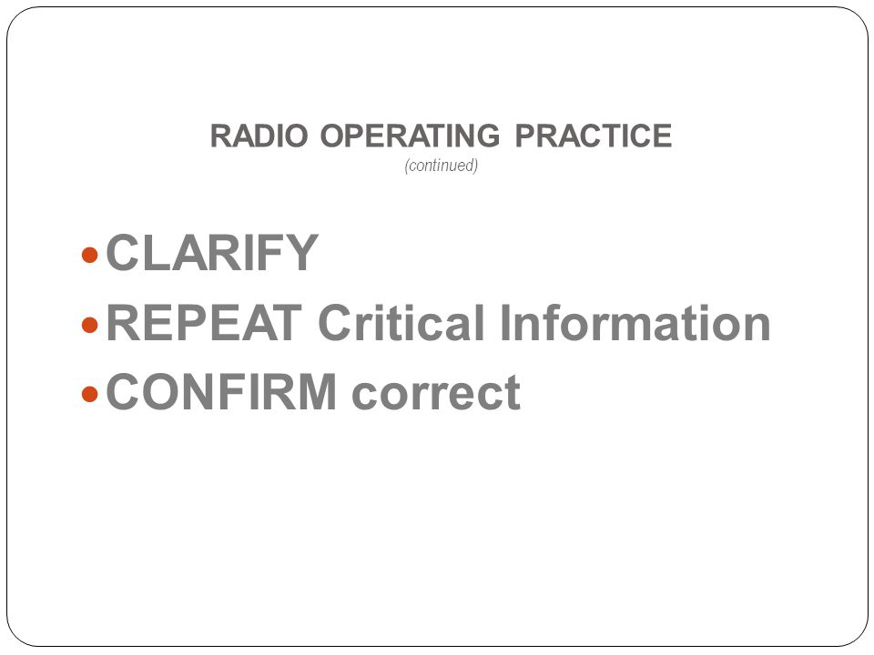 RADIO OPERATING PRACTICE (continued) CLARIFY REPEAT Critical Information CONFIRM correct